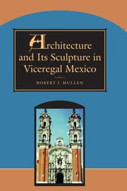 Architecture and Its Sculpture in Viceregal Mexico ebook by Robert J. Mullen