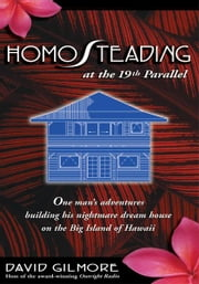 HomoSteading at the 19th Parallel - One man's adventures building his nightmare dream house on the Big Island of Hawaii ebook by David Gilmore