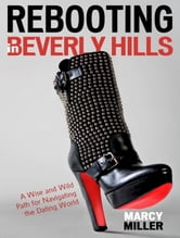 Rebooting in Beverly Hills: A Wise and Wild Path for Navigating the Dating World ebook by Marcy Miller