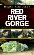 Hiking Kentucky's Red River Gorge - Your Definitive Guide to the Jewel of the Southeast ebook by Sean Patrick Hill