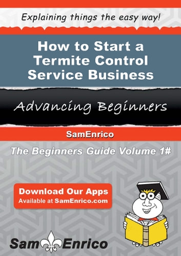 How to Start a Termite Control Service Business - How to Start a Termite Control Service Business ebook by Walker Beckett