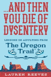 ...And Then You Die of Dysentery - Lessons in Adulting from the Oregon Trail ebook by Lauren Reeves, Jude Buffum