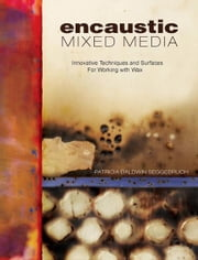 Encaustic Mixed Media: Innovative Techniques and Surfaces for Working With Wax ebook by Patricia Baldwin Seggebruch
