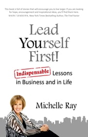 Lead Yourself First! - Indispensable Lessons in Business and in Life ebook by Michelle Ray