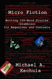 Micro Fiction: Writing 100-Word Stories (Drabbles) for Magazines and Contests ebook by Michael A. Kechula