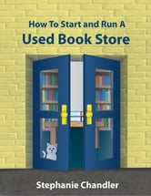How to Start and Run a Used Book Store: A Bookstore Owner's Essential Toolkit with Real-World Insights, Strategies, Forms, and Procedures ebook by Stephanie Chandler