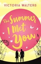 The Summer I Met You ebook by Victoria Walters