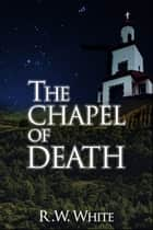 The Chapel of Death ebook by R.W. White