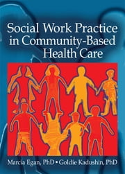 Social Work Practice in Community-Based Health Care ebook by Marcia Egan,Goldie Kadushin