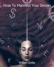 How To Manifest Your Desires ebook by William Dollar