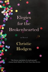 Elegies for the Brokenhearted: A Novel ebook by Christie Hodgen