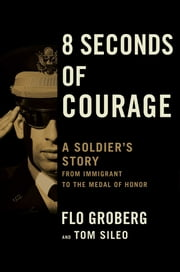 8 Seconds of Courage - A Soldier's Story from Immigrant to the Medal of Honor ebook by Flo Groberg,Tom Sileo