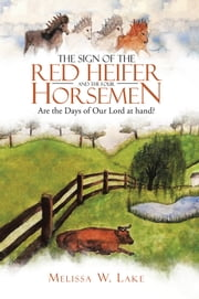 The Sign of the Red Heifer and the Four Horsemen ebook by Melissa W. Lake