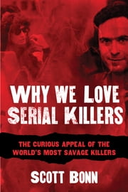 Why We Love Serial Killers - The Curious Appeal of the World's Most Savage Murderers ebook by Scott Bonn