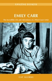 Emily Carr - The Incredible Life and Adventures of a West Coast Artist ebook by Cat Klerks