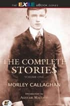 The Complete Stories of Morley Callaghan - Volume One ebook by Morley Callaghan, Alistair Macleod