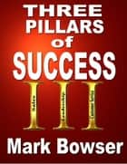 The Three Pillars of Success ebook by Mark Bowser