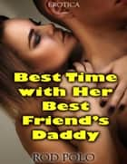 Best Time With Her Best Friend's Daddy (Erotica) ebook by
