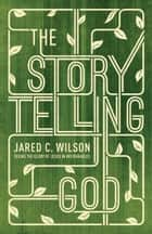 The Storytelling God - Seeing the Glory of Jesus in His Parables ebook by