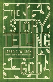 The Storytelling God - Seeing the Glory of Jesus in His Parables ebook by Jared C. Wilson