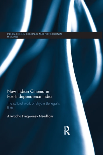 New Indian Cinema in Post-Independence India - The Cultural Work of Shyam Benegal's Films ebook by Anuradha Dingwaney Needham