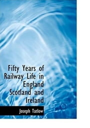 Fifty Years Of Railway Life In England, Scotland And Ireland ebook by Joseph Tatlow
