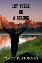 Let There Be A Change ebook by Timothy Atunnise
