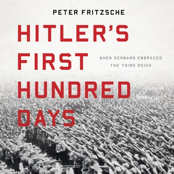 Hitler's First Hundred Days - When Germans Embraced the Third Reich luisterboek by Peter Fritzsche