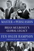 Master of Persuasion - Brian Mulroney's Global Legacy ebook by Fen Osler Hampson, James A. Baker, III