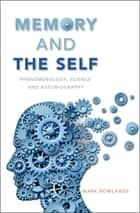 Memory and the Self - Phenomenology, Science and Autobiography ebook by Mark Rowlands