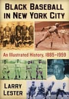 Black Baseball in New York City - An Illustrated History, 1885-1959 ebook by Larry Lester
