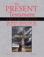 The Present Testament Volume Seven - He Hung There for Me ebook by Barbara Ann Mary Mack