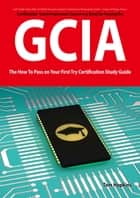 GIAC Certified Intrusion Analyst Certification (GCIA) Exam Preparation Course in a Book for Passing the GCIA Exam - The How To Pass on Your First Try Certification Study Guide ebook by Tom Hopkins