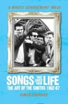 Songs That Saved Your Life (Revised Edition) - The Art of The Smiths 1982-87 ebook by Simon Goddard