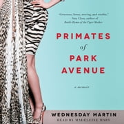 Primates of Park Avenue - Adventures Inside the Secret Sisterhood of Manhattan Moms audiobook by Wednesday Martin, Ph.D.