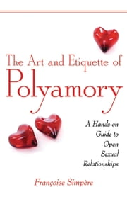 The Art and Etiquette of Polyamory - A Hands-on Guide to Open Sexual Relationships ebook by FranCoise Simpere