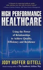 High Performance Healthcare: Using the Power of Relationships to Achieve Quality, Efficiency and Resilience ebook by Jody Hoffer Gittell