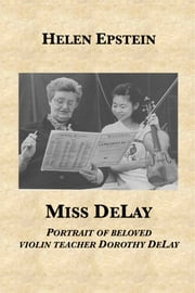 Miss DeLay: portrait of beloved violin teacher Dorothy DeLay ebook by Helen Epstein