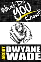 What Do You Know About Dwyane Wade? ebook by T.K. Parker