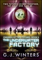 The Underwater Factory: Children of Two Futures 2 - Children of Two Futures ebook by G.J. Winters