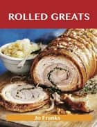 Rolled Greats: Delicious Rolled Recipes, The Top 100 Rolled Recipes ebook by Jo Franks