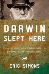 Darwin Slept Here: Discovery, Adventure, and Swimming Iguanas in Charles Darwin's South America ebook by Eric Simmons