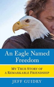 An Eagle Named Freedom - My True Story of a Remarkable Friendship ebook by Jeff Guidry