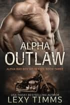Alpha Outlaw - Alpha Bad Boy Motorcycle Club Triology, #3 ebook by Lexy Timms