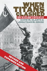 When Titans Clashed - How the Red Army Stopped Hitler ebook by David M. Glantz, Jonathan M. House