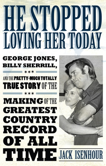 He Stopped Loving Her Today - George Jones, Billy Sherrill, and the Pretty-Much Totally True Story of the Making of the Greatest Country Record of All Time ebook by Jack Isenhour