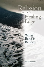 Religion on the Healing Edge - What Bahais Believe ebook by Frank Stetzer