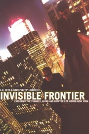 Invisible Frontier - Exploring the Tunnels, Ruins, and Rooftops of Hidden New York ebook by L.B. Deyo,David Leibowitz
