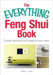 The Everything Feng Shui Book: Create Harmony and Peace in Any Room - Create Harmony and Peace in Any Room ebook by Katina Z. Jones