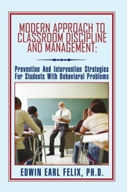 Modern Approach To Classroom Discipline And Management: - Prevention And Intervention Strategies For Students With Behavioral Problems ebook by Edwin Earl Felix